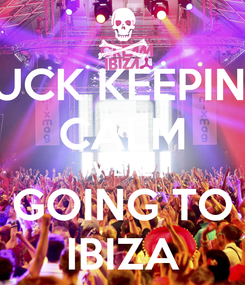 Poster: FUCK KEEPING CALM WE'RE GOING TO IBIZA
