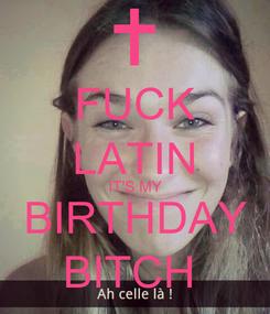 Poster: FUCK LATIN IT'S MY BIRTHDAY BITCH