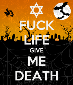 Poster: FUCK LIFE GIVE ME DEATH