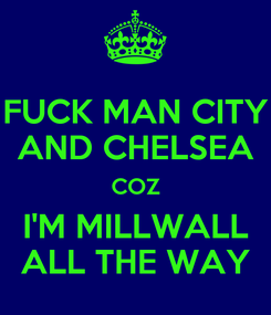 Poster: FUCK MAN CITY AND CHELSEA COZ I'M MILLWALL ALL THE WAY