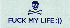 Poster:   FUCK MY LIFE :))