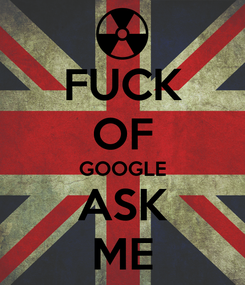 Poster: FUCK OF GOOGLE ASK ME