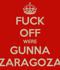 Poster: FUCK OFF WERE GUNNA ZARAGOZA