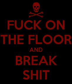 Poster: FUCK ON THE FLOOR AND BREAK SHIT