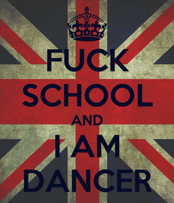 Poster: FUCK SCHOOL AND I AM DANCER