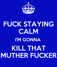 Poster: FUCK STAYING CALM I'M GONNA  KILL THAT MUTHER FUCKER