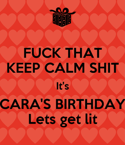 Poster: FUCK THAT KEEP CALM SHIT It's CARA'S BIRTHDAY Lets get lit