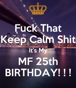Poster: Fuck That Keep Calm Shit It's My MF 25th BIRTHDAY! ! !