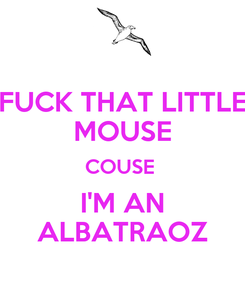 Poster: FUCK THAT LITTLE MOUSE COUSE  I'M AN ALBATRAOZ