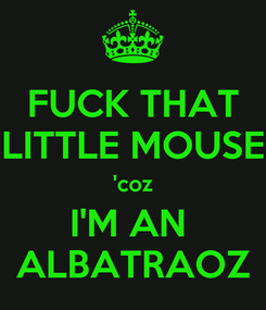 Poster: FUCK THAT LITTLE MOUSE 'coz I'M AN  ALBATRAOZ