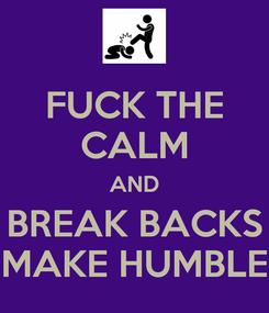 Poster: FUCK THE CALM AND BREAK BACKS MAKE HUMBLE