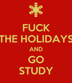 Poster: FUCK THE HOLIDAYS AND GO STUDY