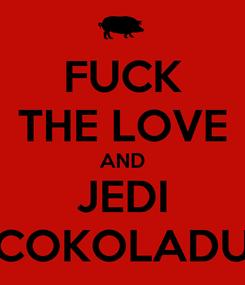 Poster: FUCK THE LOVE AND JEDI COKOLADU