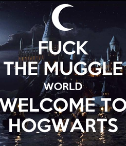 Poster: FUCK THE MUGGLE WORLD WELCOME TO HOGWARTS