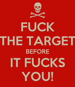 Poster: FUCK THE TARGET BEFORE IT FUCKS YOU!