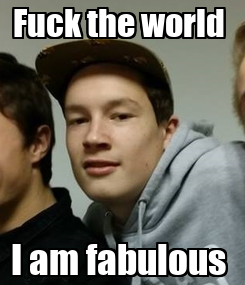 Poster: Fuck the world  I am fabulous