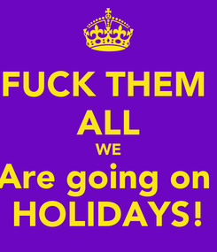 Poster: FUCK THEM  ALL WE Are going on  HOLIDAYS!