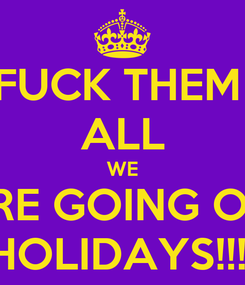 Poster: FUCK THEM  ALL WE ARE GOING ON  HOLIDAYS!!!