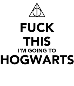 Poster: FUCK THIS I'M GOING TO HOGWARTS