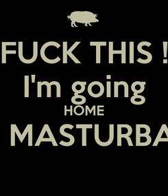 Poster: FUCK THIS ! I'm going HOME TO MASTURBATE