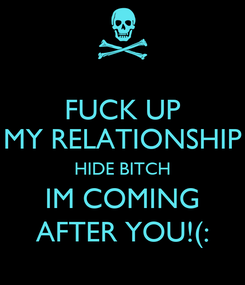 Poster: FUCK UP MY RELATIONSHIP HIDE BITCH IM COMING AFTER YOU!(:
