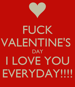 Poster: FUCK VALENTINE'S  DAY I LOVE YOU EVERYDAY!!!!