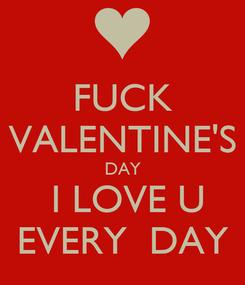 Poster: FUCK VALENTINE'S DAY   I LOVE U  EVERY  DAY