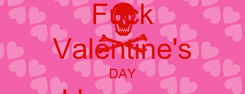 Poster: Fuck Valentine's DAY I love you Everyday!