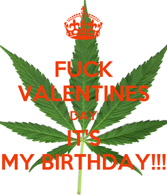 Poster: FUCK VALENTINES DAY IT'S MY BIRTHDAY!!!