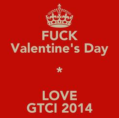 Poster: FUCK Valentine's Day * LOVE GTCI 2014