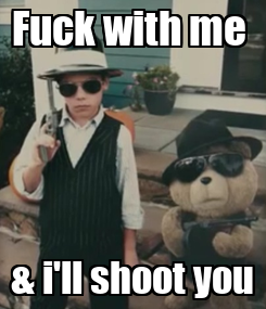 Poster: Fuck with me  & i'll shoot you