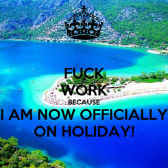 Poster: FUCK WORK BECAUSE I AM NOW OFFICIALLY ON HOLIDAY!