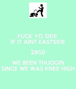 Poster: FUCK YO SIDE  IF IT AINT EASTSIDE 2950 WE BEEN THUGGIN SINCE WE WAS KNEE HIGH