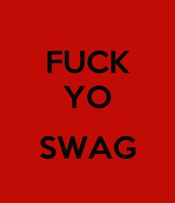 Poster: FUCK YO  SWAG