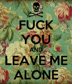 Poster: FUCK YOU AND LEAVE ME ALONE