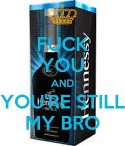 Poster: FUCK YOU AND YOU'RE STILL MY BRO