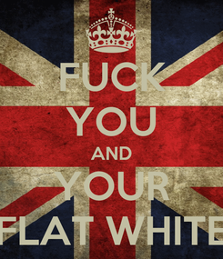 Poster: FUCK YOU AND YOUR FLAT WHITE