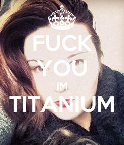 Poster: FUCK YOU IM TITANIUM