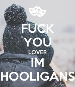 Poster: FUCK YOU LOVER IM HOOLIGANS