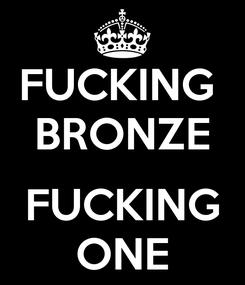 Poster: FUCKING  BRONZE  FUCKING ONE