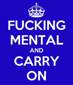 Poster: FUCKING MENTAL AND CARRY ON