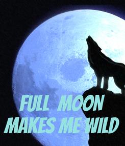 Poster:    FULL  MOON MAKES ME WILD