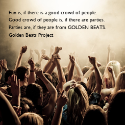 Poster: Fun is, if there is a good crowd of people. Good crowd of people is, if there are parties. Parties are, if they are from GOLDEN BEATS. Golden Beats Project