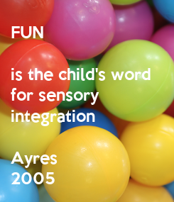 Poster: FUN  is the child's word  for sensory  integration  Ayres  2005