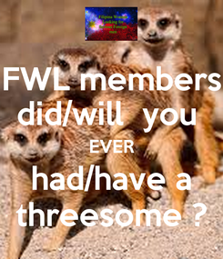 Poster: FWL members did/will  you  EVER had/have a threesome ?