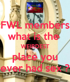 Poster: FWL members what is the  WEIRDEST place you ever had sex ?