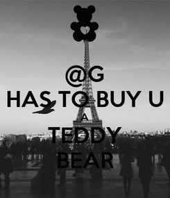 Poster: @G HAS TO BUY U A TEDDY BEAR