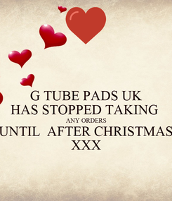 Poster: G TUBE PADS UK HAS STOPPED TAKING  ANY ORDERS UNTIL  AFTER CHRISTMAS XXX