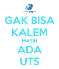 Poster: GAK BISA KALEM MASIH ADA UTS