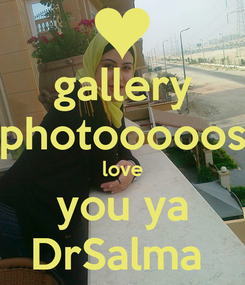 Poster: gallery photooooos love you ya DrSalma